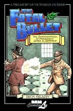 The Fatal Bullet : The Assassination of President James A. Garfield - Rick Geary