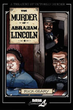 The Murder of Abraham Lincoln: v. 7 : A Treasury of Victorian Murder - Rick Geary