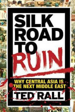 Silk Road to Ruin : Why Central Asia is the Next Middle East - Ted Rall