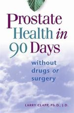 Prostate Health in 90 Days  : Without Drugs or Surgery - Larry Clapp