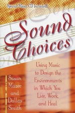 Sound Choices :  Using Music to Design the Environments in Which You Live, Work and Heal [With Music] - Susan Mazer