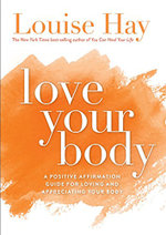Love Your Body  :  A Positive Affirmation Guide for Loving and Appreciating Your Body - Louise L. Hay