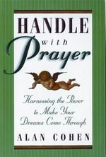 Handle with Prayer : Harnessing the Power to Make Your Dreams Come Through - Alan Cohen