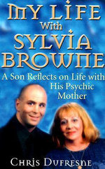 My Life with Sylvia Browne :  A Son Reflects on Life with His Psychic Mother - Chris DuFresne