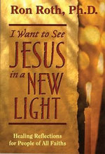 I Want to See Jesus in a New Light  :  Healing Reflections for People of All Faiths - Ron Roth