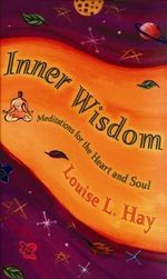 Inner Wisdom :  Meditations for the Heart and Soul - Louise L. Hay