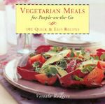 Vegetarian Meals for People on-the-Go : 101 Quick and Easy Recipes - Vimala Rodgers