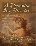A Promise Is a Promise : An Almost Unbelievable Story of a Mother's Unconditional Love and What It Can Teach Us - Dr. Wayne W. Dyer