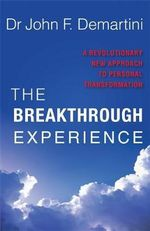 The Breakthrough Experience  :  A Revolutionary New Approach to Personal Transformation - Dr John F. Demartini