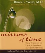 Mirrors of Time  :  Using Regression for Physical, Emotional, and Spiritual Healing - Brian Weiss