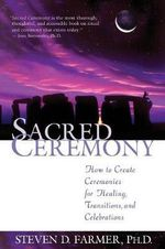 Sacred Ceremony  :  How to Create Ceremonies for Healing, Transitions, and Celebrations - Steven D. Farmer