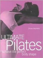 Ultimate Pilates  :  Achieve the Perfect Body Shape - Dreas Reyneke