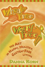 Wheat-Free, Worry-Free  :  The Art of Happy, Healthy Gluten-Free Living - Danna Korn