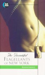 The Beautiful Flagellants of New York : Blue Moon Erotica Series - Anonymous