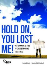 Hold On, You Lost Me! : Use Learning Styles to Create Training That Sticks :  Use Learning Styles to Create Training That Sticks - Jeanine Blackwell