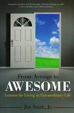 From Average to Awesome : Lessons for Living an Extraordinary Life :  Lessons for Living an Extraordinary Life - Jim Smith, Jr.