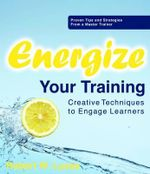Energize Your Training : Creative Techniques to Engage Learners - Bob Lucas