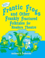 Frantic Frogs and Other Frankly Fractured Folktales for Readers Theatre : Readers Theatre - Anthony D. Fredericks