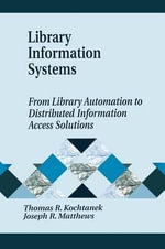 Library Information Systems : From Library Automation to Distributed Information Access Solutions - Thomas R. Kochtanek