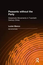 Peasants Without the Party : Grassroots Movements in Twentieth Century China :  Grassroots Movements in Twentieth Century China - Lucien Bianco