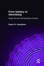 From Idolatry to Advertising : Visual Art and Contemporary Culture - Susan G. Josephson
