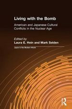 Living with the Bomb : American and Japanese Cultural Conflicts in the Nuclear Age :  American and Japanese Cultural Conflicts in the Nuclear Age