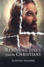 Rescuing Jesus from the Christians - Clayton L. Sullivan