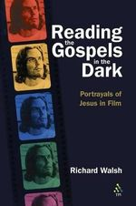 Reading the Gospels in the Dark : Portrayals of Jesus in Film - Richard Walsh