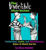 The Indelible Alison Bechdel : Confessions, Comix and Miscellaneous Dykes to Watch Out for - Alison Bechdel
