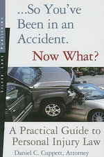 So You've Been in an Accident... Now What? : A Practical Guide to Understanding Personal Injury Law - Daniel C Cuppett