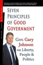 Seven Principles of Good Government : Gary Johnson on Politics, People and Freedom: Insights from the 2012 Libertarian Party Nominee for P - Gary Johnson