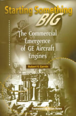 Starting Something Big : Commercial Emergence of GE Aircraft Engines - Robert V. Garvin