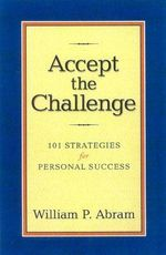 Accept the Challenge : 101 Strategies for Personal Success - William P Abram