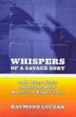 Whispers of a Savage Sort - And Other Plays About the Deaf American Experience : And Other Plays about the Deaf American Experience - Raymond Luczak