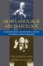Sign Language Archaeology : Understanding the Historical Roots of American Sign Language - Ted Supalla