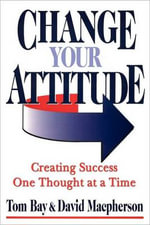 Change Your Attitude : Creating Success One Thought at a Time - Tom Bay