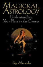 Magickal Astrology : Understanding Your Place in the Cosmos - Skye Alexander