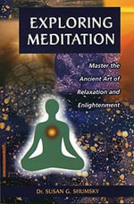 Exploring Meditation : Master the Ancient Art of Relaxation and Enlightenment - Susan G. Shumsky