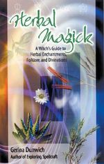 Herbal Magick : A Witch's Guide to Herbal Enchantments, Folklore and Divinations - Gerina Dunwich