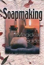 Soapmaking : A Magickal Guide - Alicia Grosso