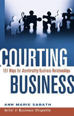 Courting Business : 101 Ways for Acelerating Business Relationships - Ann Marie Sabath