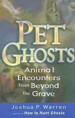 Pet Ghosts : Animal Encounters from Beyond the Grave - Joshua P. Warren