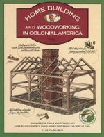 Homebuilding and Woodworking in Colonial America : An Illustrated Source Book of Practical Techniques Used by the Colonists - C.Keith Wilbur