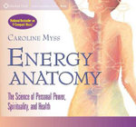 Energy Anatomy : The Science of Personal Power, Spirituality and Health - Caroline M. Myss