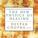The New Physics of Healing : A Groundbreaking Look at Your Body's Life-Changing Power - Deepak Chopra
