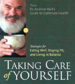 Taking Care of Yourself : Strategies for Eating Well, Staying Fit and Living in Balance - Andrew Weil