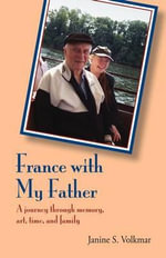 France with My Father : A Journey Through Memory, Art, Time, and Family - Janine S Volkmar