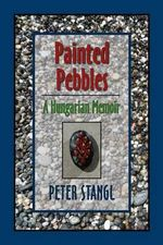 Painted Pebbles : A Hungarian Family Chronicle - Peter Stangl