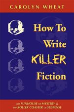 How to Write Killer Fiction : The Funhouse of Mystery & the Roller Coaster of Suspense - Carolyn Wheat
