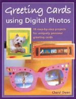 Greeting Cards Using Digital Photos : 18 Step-By-Step Projects for Uniquely Personal Greeting Cards - Cheryl Owen